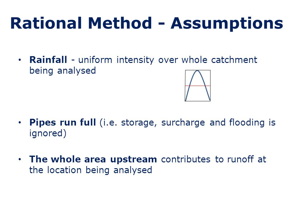 Rational Method Q = 2.78 * imp area * rainfall intensity 2.78 is a factor to calculate flows in litres/sec if the impermeable area is in hectares and the rainfall intensity is in mm/hr Flow is at a maximum when the whole area upstream just starts to contribute runoff at the point of consideration The time at which this occurs (which is different for every pipe in the network) is known as the Time of Concentration