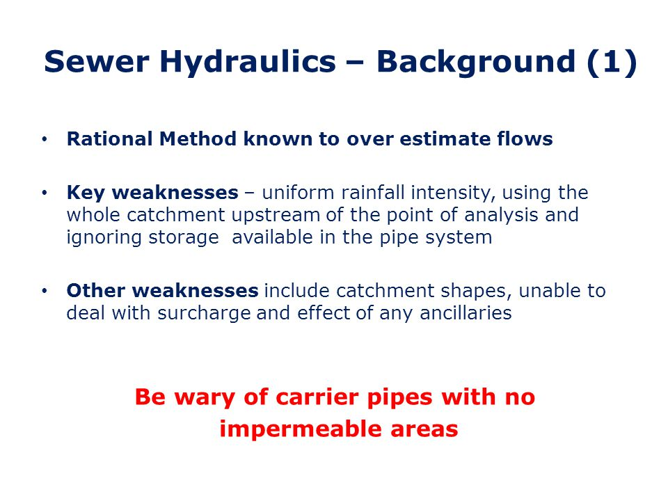 Sewer Hydraulics – Background (2) TRRL – introduced for design of pipes on motorways Computer Method running on mainframe computers Incorporated variable rainfall intensities, area/time diagrams and allowed for pipe storage Produces Hydrographs Shortcomings – could not analyse surcharge/flooding and no ancillary modelling available