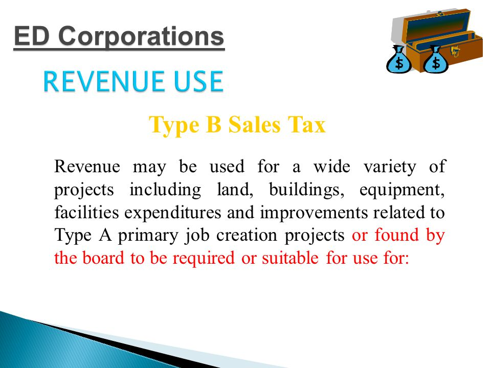 REVENUE USE  Professional and amateur sports and athletic facilities; tourism and entertainment facilities; convention and public park purposes and events  Related store, restaurant, concession, parking and transportation facilities  Related street, water and sewer facilities  Affordable housing Type B Sales Tax ED Corporations