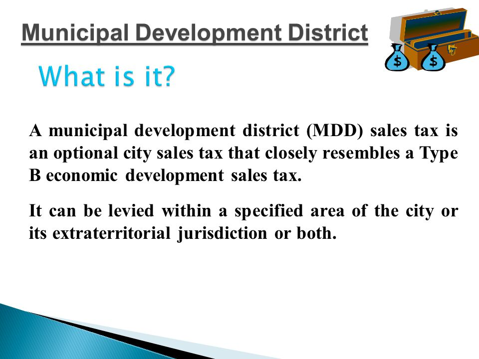 PROCESS (a)define the boundaries of the proposed municipal development district (b) call for an election to be held within those boundaries for the creation of the district and the levy of a sales tax at the rate of one-eighth, one-fourth, three-eights, or one-half of one percent Municipal Development District