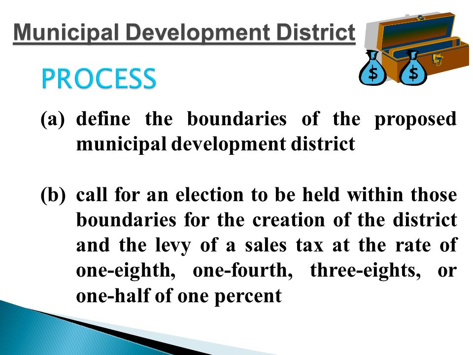 PROCESS Appoint the MDD Board  The board must consist of at least 4 members  Directors may be removed by the city council at any time  Board members must reside in the city or in the city's ETJ  City council members, city officers, and city employees may be members of the board, but may not have a personal interest in a contact executed by the district.