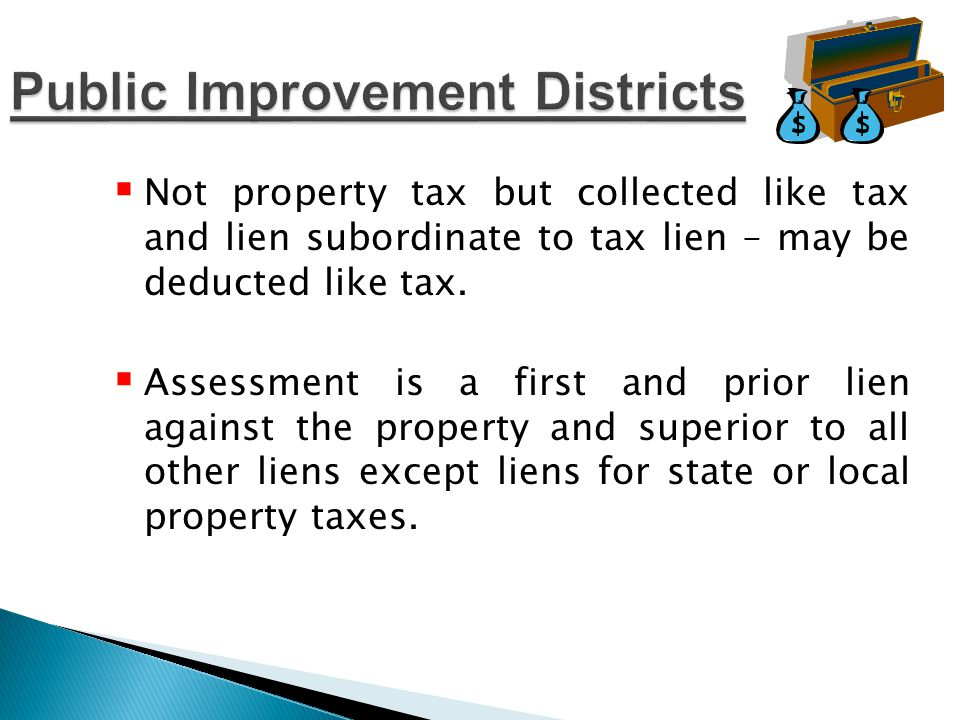 Cons  Additional tax  limited to public improvements  PID bonds not marketable – city/county issues the debt  Statutory notice and public hearing procedure with annual assessments Pros  Deductible if based on value  Collected like property taxes