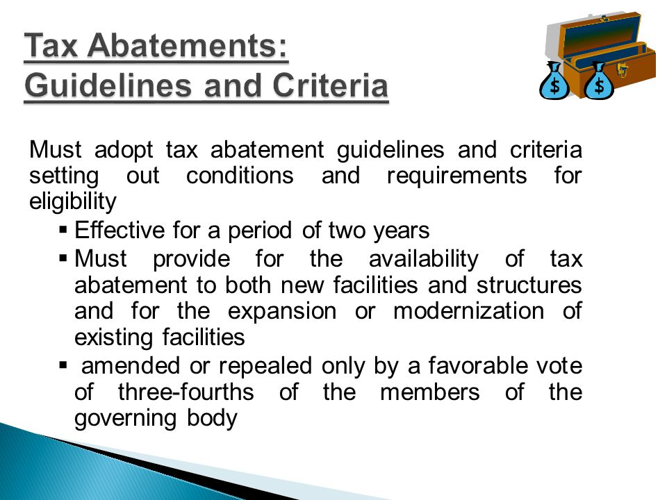 Must create a reinvestment zone  Effective for a period of five years  Before creation must find at a public hearing that:  the improvements sought are feasible and practical and would be a benefit to the zone after the expiration of the agreement  that the zone meets one of the applicable criteria for reinvestment zones