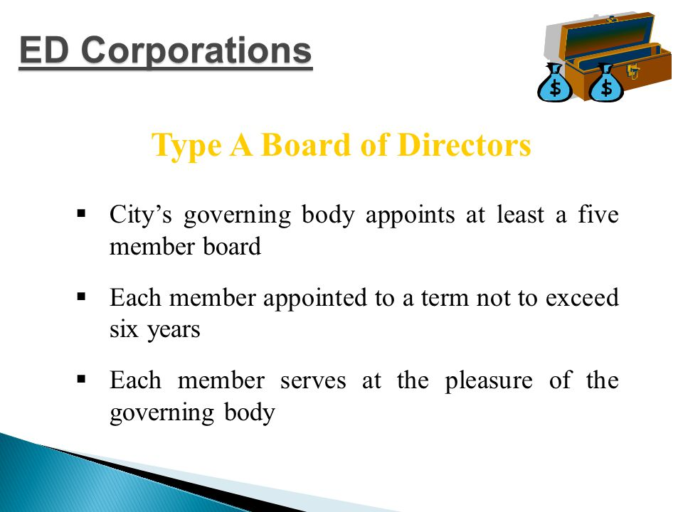  City's governing body appoints seven directors  Three of the seven cannot be employees, officers or members of the city's governing body  Each member appointed to two year terms  Each member serves at the pleasure of the governing body Type B Board of Directors ED Corporations