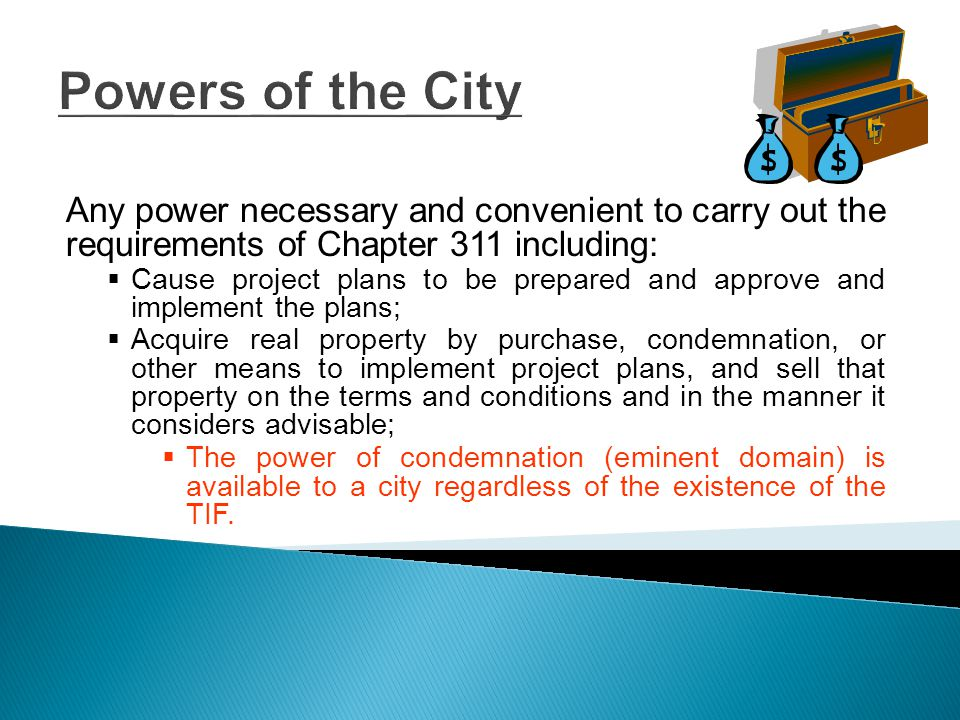 Powers of the City (cont.)  Enter into agreements which are necessary or convenient to implement project plans;  Acquire, construct reconstruct, or install public works, facilities, or sites or other public improvements, including utilities, streets, street lights, water and sewer facilities, pedestrian malls and walkways, parks, flood and drainage facilities, or parking facilities