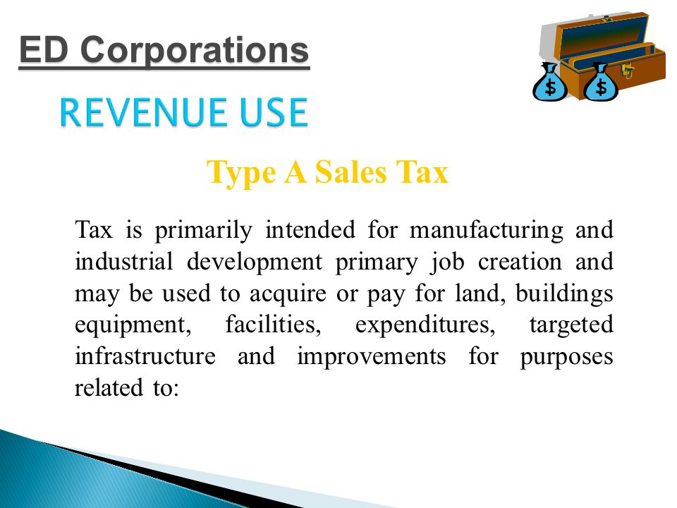REVENUE USE  Manufacturing and industrial facilities  Research and development facilities  Military Facilities  Transportation Facilities  Sewage or solid waste disposal facilities  Recycling Facilities Type A Sales Tax ED Corporations