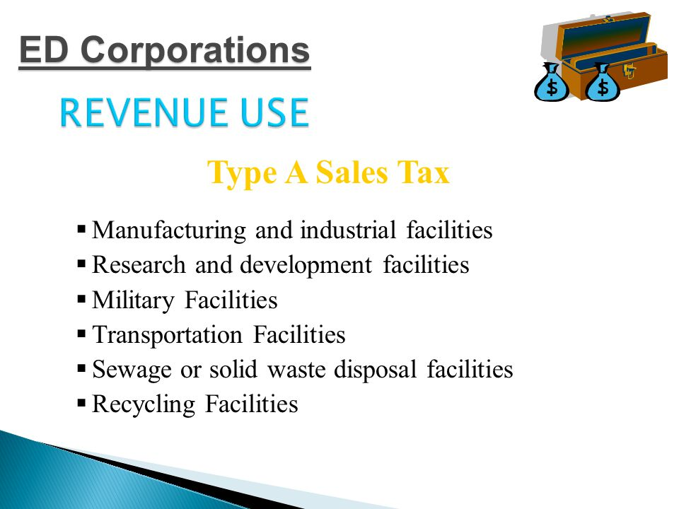 REVENUE USE  Air or water pollution control facilities  Facilities for furnishing water to the public  Small warehouse facilities  Regional or national corporate headquarters  Primary job training for use by higher education Type A Sales Tax ED Corporations