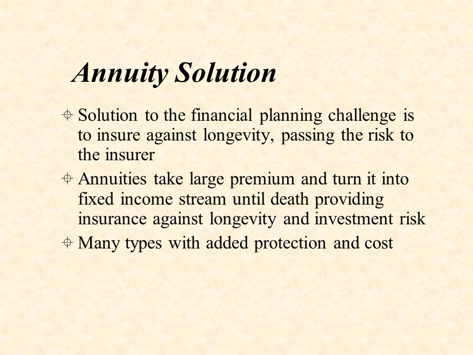 Problems in Annuity Market  Perceptions - Belief that annuities are poor value for money  Products - Lack of products that match consumer needs for income flexibility  Processes - Inadequate distribution and marketing processes  Politics - Withdrawal of tax advantages in subsequent years  Liquidity and Flexibility - People want liquidity and flexibility for emergencies, bequest for family if they die early
