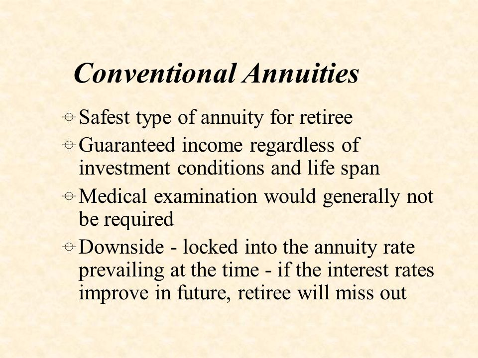 Enhanced/Lifestyle Annuities  Essentially a conventional annuity paying enhanced annuity rate because life expectancy may be shorter due to lifestyle or state of health  Some medical examination would be required  May be eligible if suffering e.g.