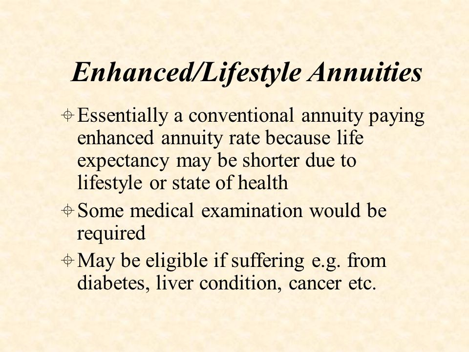 Impaired Life Annuities  Basically a conventional annuity, but rates enhanced dramatically due to significantly reduced life expectancy  Typically retiree would have less than 5 years to live  Usually requires full medical underwriting