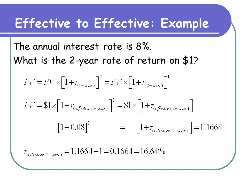 Effective to Effective: Formula r (effective, 1-period) = 1-period effective rate The return on $1 invested for 1 period r (effective, n-period) = n-period effective rate The return on $1 invested for n periods