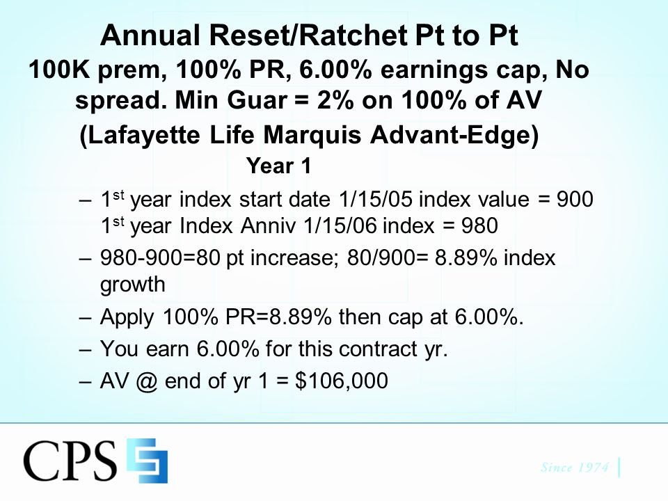 Year 2 Beginning of year 2 AV= $106,000 Year 2 Index start date 1/15/06, value = 980 Compare to 1/15/07 index value = 970 –970-980= -10 (Negative year but no reduction to AV due to ratcheting) Minimum Growth Guaranteed –2% on 100% of AV = 2% on $106,000 = 108,120 End of Yr 2 AV = 108,120 (1 line of money)