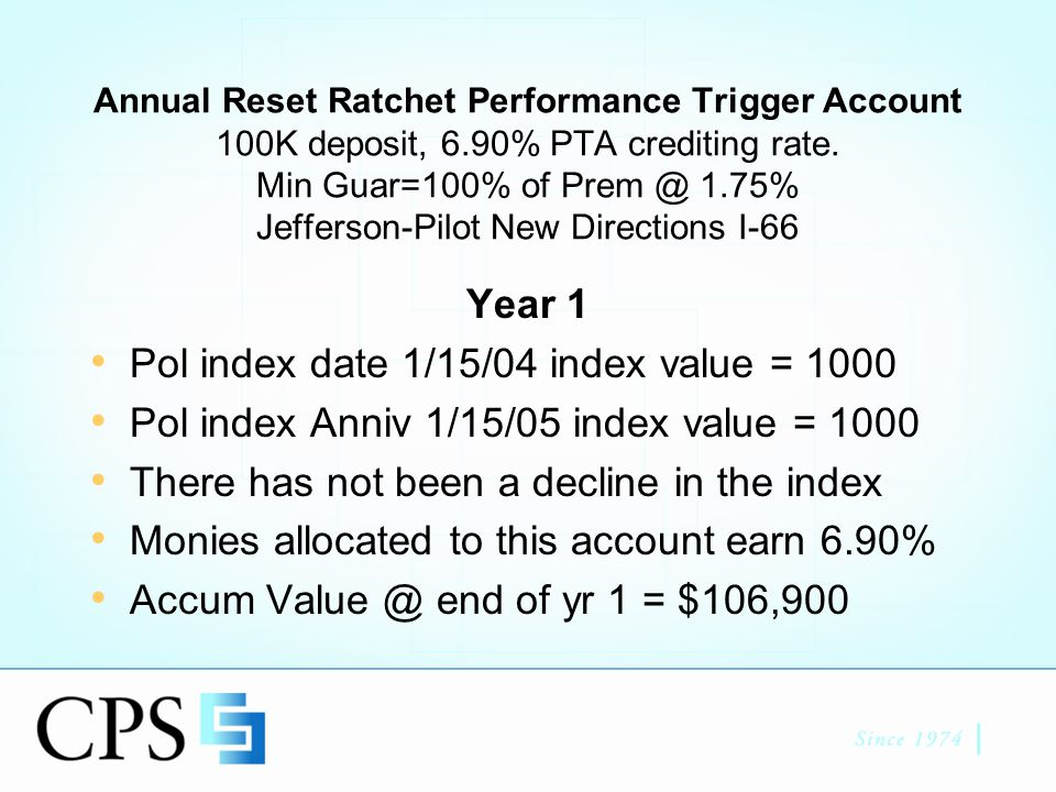 PTA example Continued Year 2 Beginning of year 2 AV = $106,900 Pol index date 1/15/05 index value = 1000 Pol index Anniv 1/15/06 index value = 900 No index growth Client does not lose money, but does not receive any credited interest Accum Value @ end of year 2 = $106,900 Minimum Guarantee account = $103,530 (100K compounded at 1.75% for 2 years)