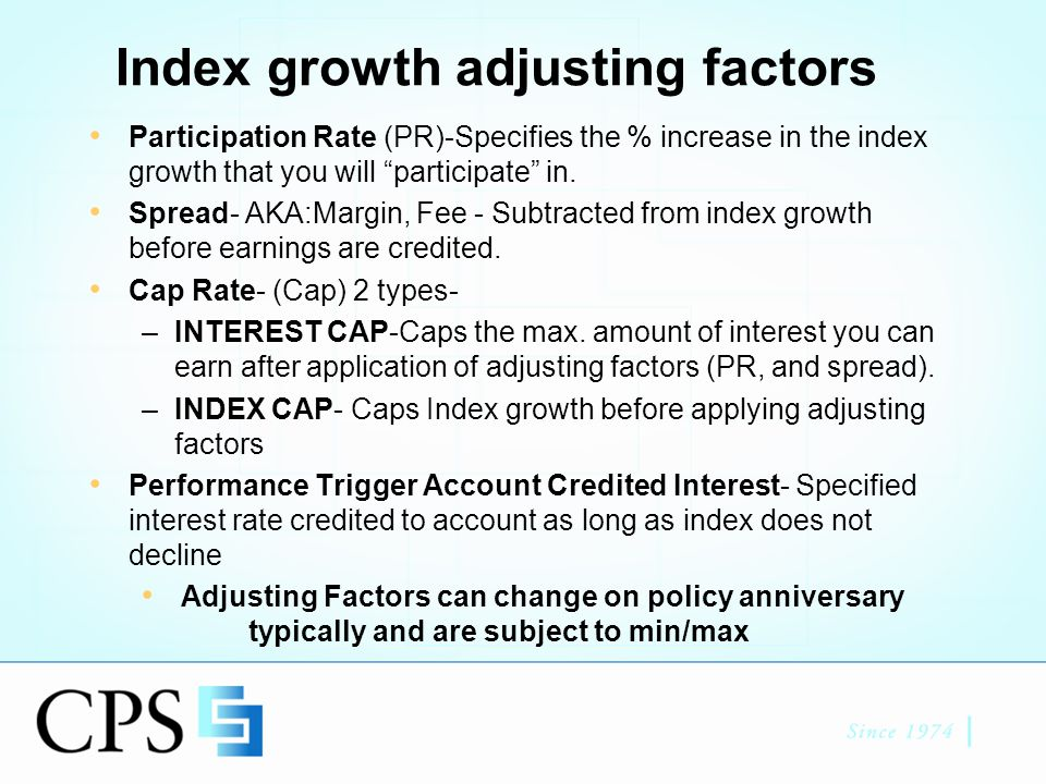 Annual Reset/Ratchet Point to Point Most Popular Design Easiest to understand / explain Compares the index starting value on the policy's index start date to index ending value on the index anniversary.(Index Anniv and Pol Anniv may be 2 different dates) Apply adjusting factors i.e..