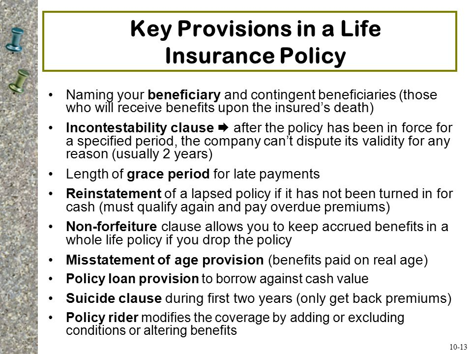 Key Provisions in a Life Insurance Policy Life Insurance Policy Riders Waiver of premium disability benefit Accidental death benefit – double indemnity Guaranteed insurability option (can buy additional insurance at specified intervals without a medical exam) Cost of living protection (helps maintain purchasing power) Accelerated benefits, also called living benefits (make payments to those who are terminally ill before they die) Second-to-die option, also called survivorship life (insures two lives, typically a married couple); benefit paid upon death of second spouse 10-14