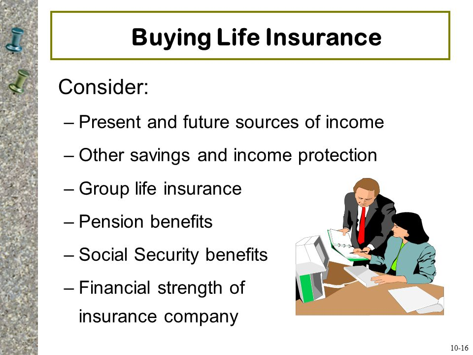 Buying Life Insurance Determine from whom to buy your policy –Examine both private and public sources –Research the company's rating by major rating companies: A.