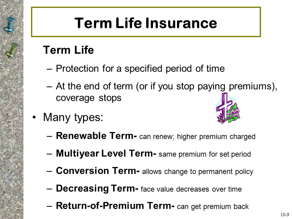 Whole Life Insurance Straight-Life or Whole-Life Insurance –Pay the premium as long as you live –Amount of premium depends on age when you start the policy –Provides death benefits –Accumulates a cash value you can borrow against or draw out at retirement –Look carefully at the rate of return your money earns Types: Limited Payment Policy –You pay premiums for a stipulated period –Policy then paid up and you remain insured for life Variable Life Policy- Fixed premiums; investment accounts Adjustable Life Policy- C an change coverage with needs Universal Life- Can change premium, time period, benefit 10-10