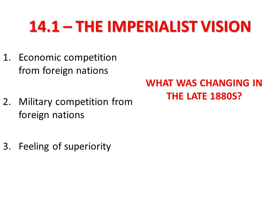14.1 – THE IMPERIALIST VISION (A DESIRE FOR NEW MARKETS) Imperialism refers to the _______________ and political domination of a strong nation over weaker ones.