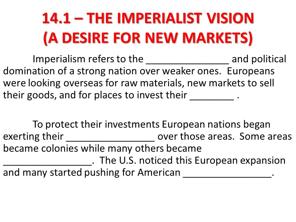 14.1 – THE IMPERIALIST VISION (A DESIRE FOR NEW MARKETS) Imperialism refers to the economic and political domination of a strong nation over weaker ones.