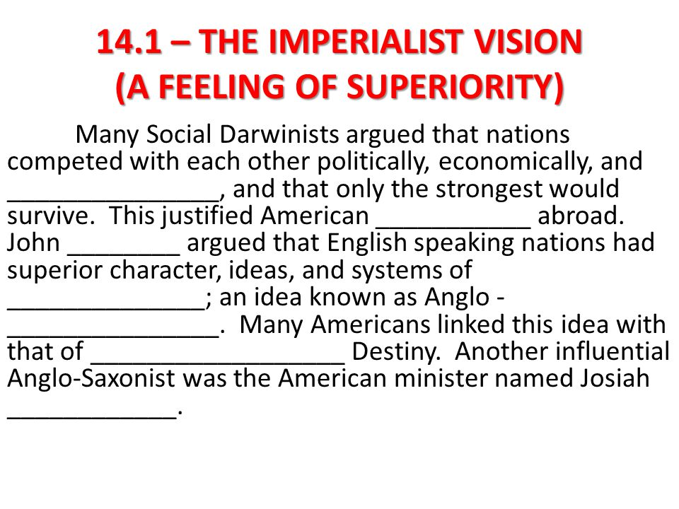 14.1 – THE IMPERIALIST VISION (A FEELING OF SUPERIORITY) Many Social Darwinists argued that nations competed with each other politically, economically, and militarily, and that only the strongest would survive.