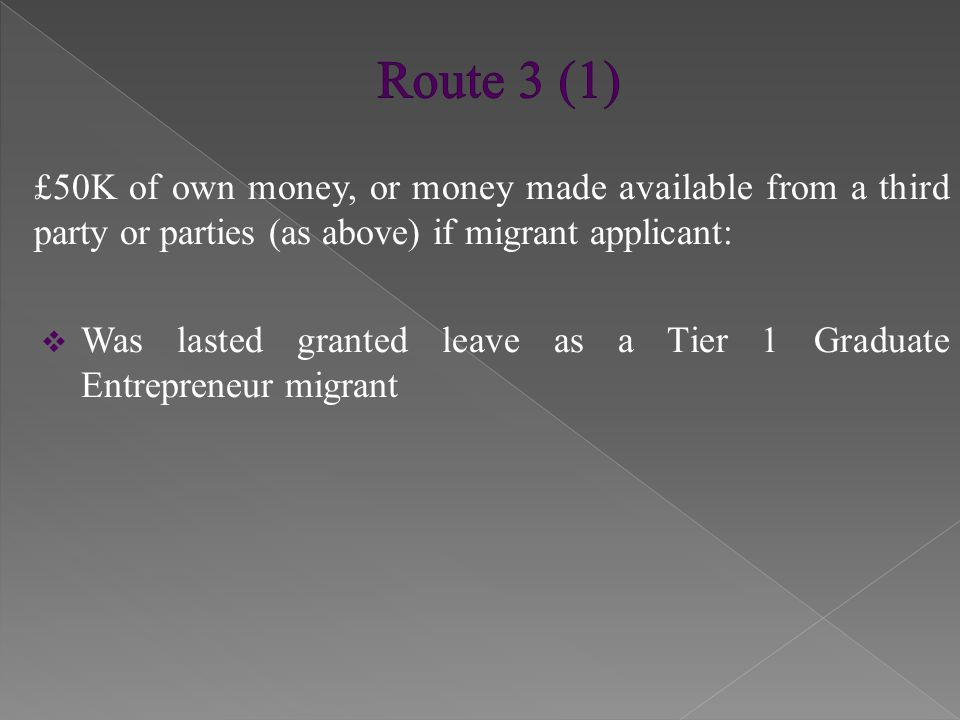 £50K of own money, or money made available from a third party or parties (as above) if migrant applicant:  Was lasted granted leave as a Tier 1 (Post-study Work) migrant AND  Within 3 months prior to applying: › Registered with HMRC as self-employed OR › Registered a new business in which he was a director OR › Registered as a director of an existing business › Is working in an occupation at level 4 or above of UK National Qualifications Framework.