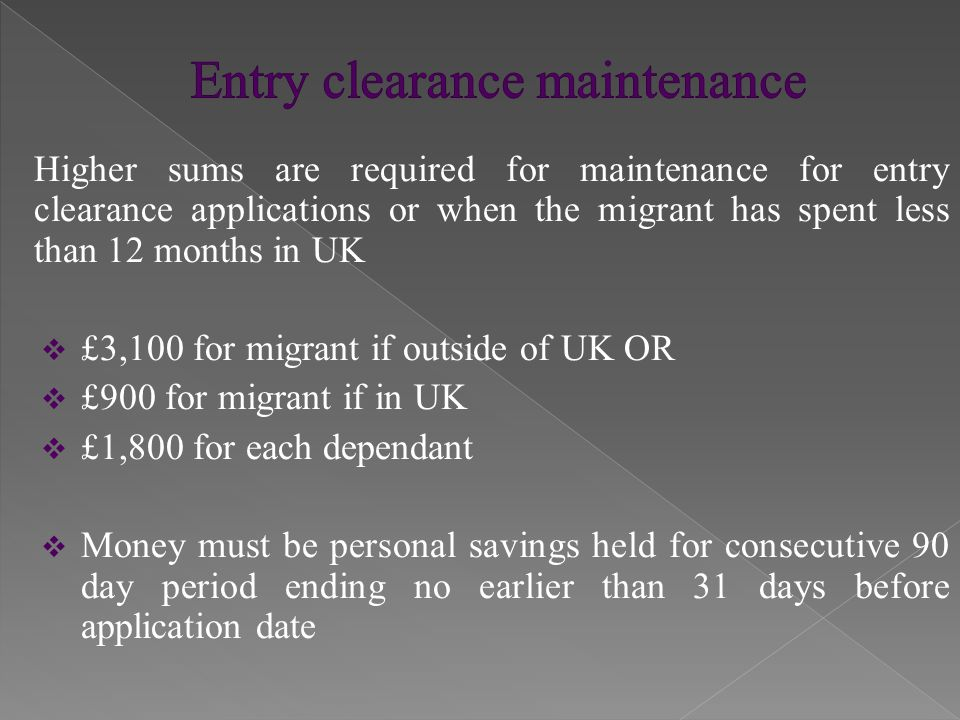 If the migrant has been in the UK for 12 months or more, the maintenance requirements are:  £900 for migrant  £600 for each dependant  Money must be personal savings as above