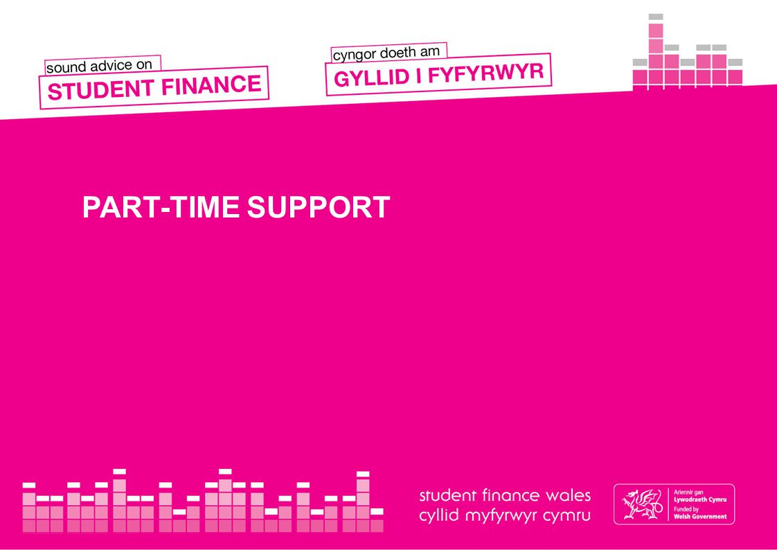NEW WELSH PART-TIME SUPPORT PACKAGE New eligible students who start a part-time course on or after 1 September 2014 can apply for a non-income assessed Tuition Fee Loan of up to £2,625 if they are studying at a publicly funded or privately funded HEI in Wales.