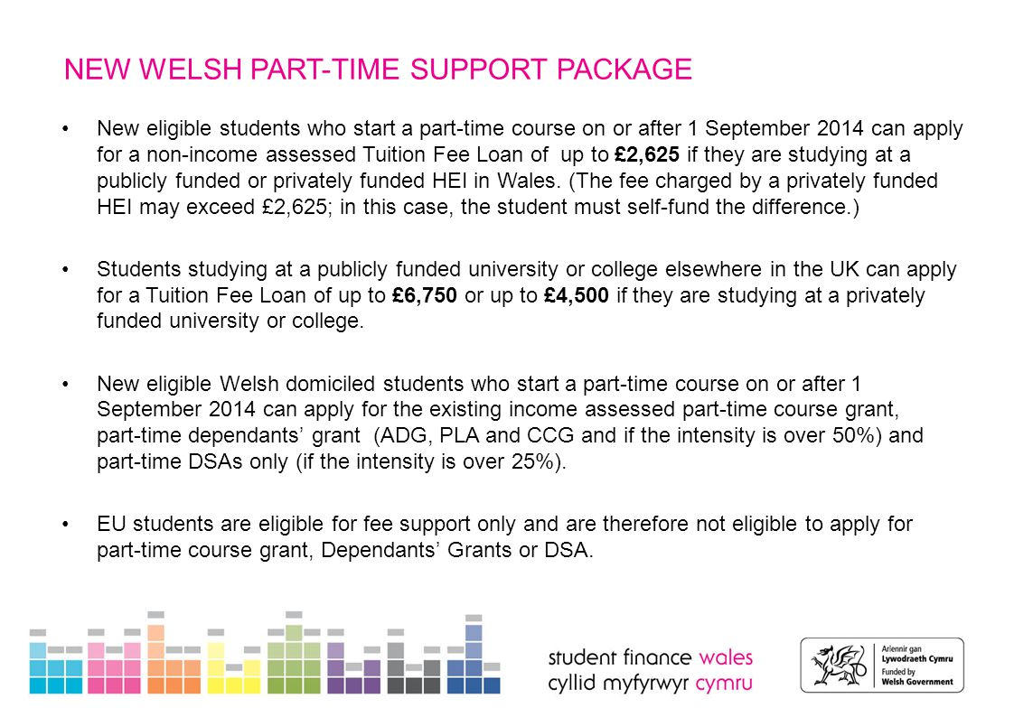 NEW WELSH PART-TIME SUPPORT PACKAGE Part-time Dependants' Grants Current arrangements for part-time Dependants' Grants (ADG,PLA and CCG) will continue for continuing students in AY 2015/16, at rates of 50%, 60% or 75% of the full-time rates, subject to income assessment (no change).