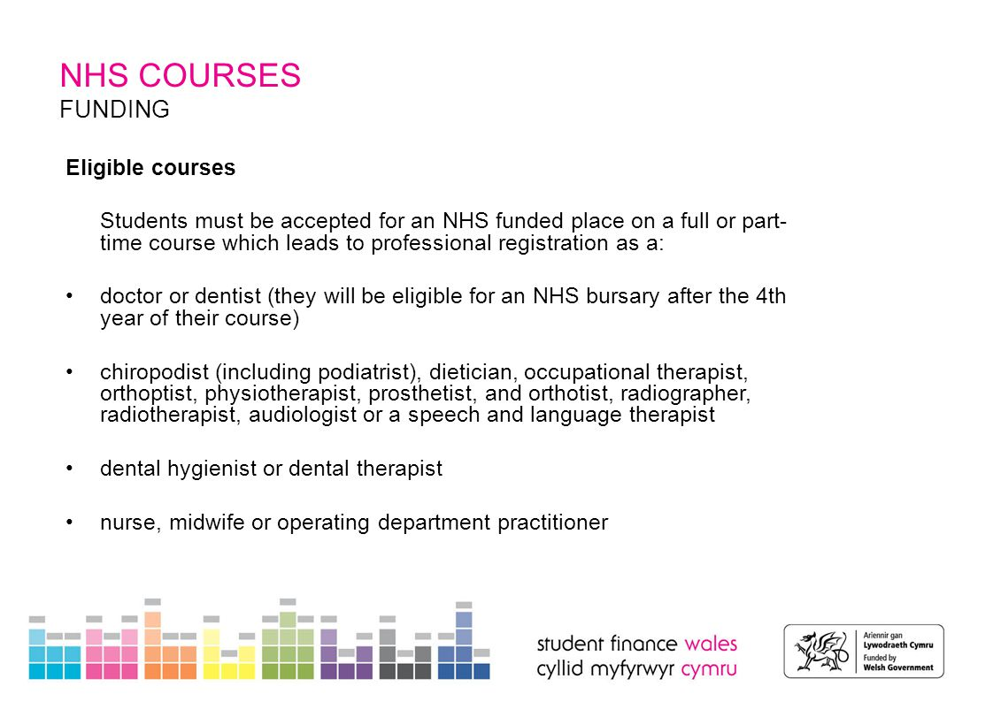 OTHER COURSES NHS COURSES NHS Support Students training for eligible courses may be able to get a bursary from the NHS.