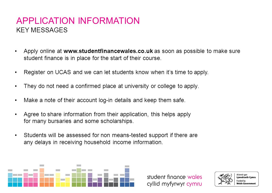 APPLICATION INFORMATION COMPLETING AN APPLICATION Before starting an application, students should have the following to hand: passport - SFW can check identity using valid UK passport details university and course details bank account details and National Insurance number If parents or other sponsors will be supporting a student's application, they will need their own account on studentfinancewales.co.uk to provide information including: National Insurance number(s) Household income information Details of other child dependants If sponsors can't submit income details online, they can complete a paper form.