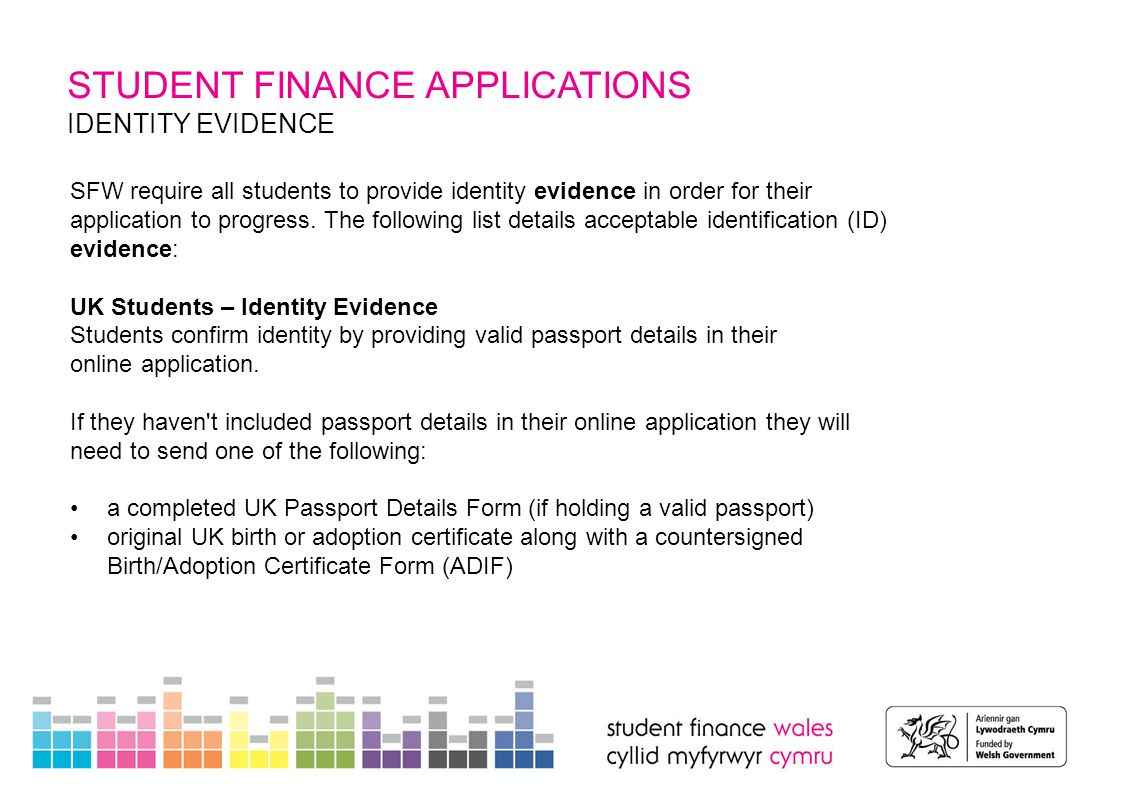 STUDENT FINANCE APPLICATIONS IDENTITY EVIDENCE – NON UK STUDENTS SFW require one of the following documents to be sent as proof of identity: EU National Identity Card (must be in date) original non-UK passport (must be in date) Biometric Residence Permit cards Non-UK students may also need to submit the following evidence: original Home Office documents – to prove refugee status or leave to enter or remain status photocopies of P60, Contract of Employment, Tax Returns or a P45 – to prove European Economic Area (EEA) or UK work details a letter confirming addresses for the last three years prior to the start of their course – to confirm residency details