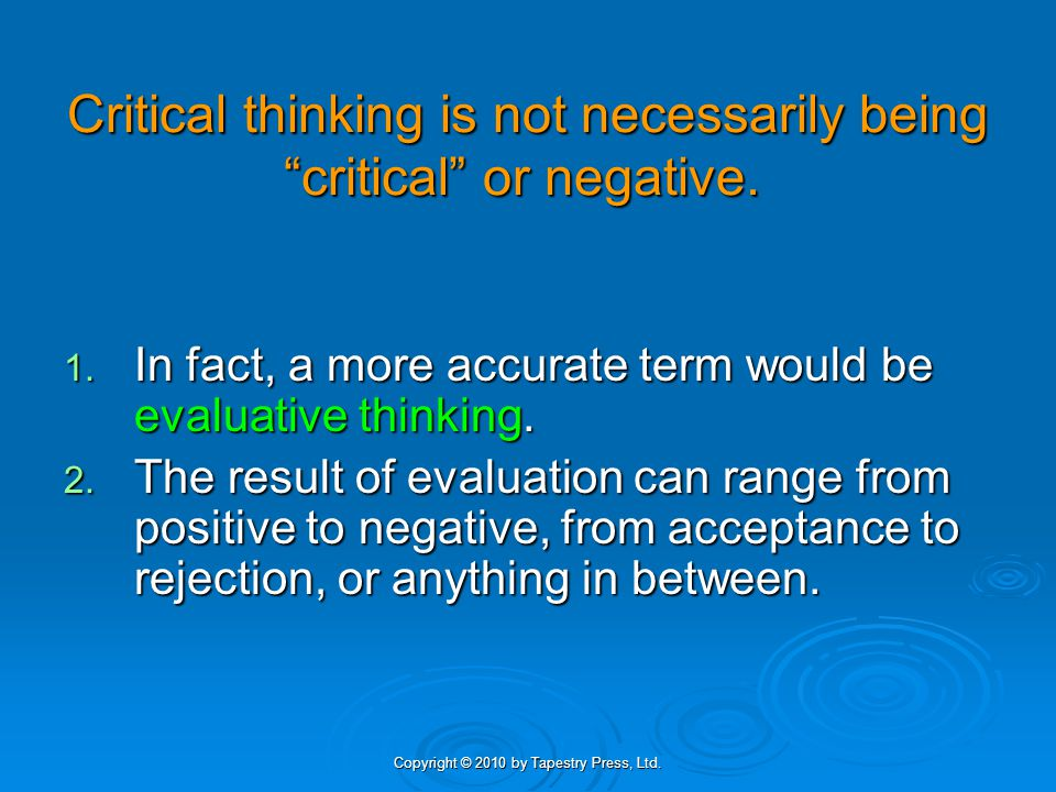Copyright © 2010 by Tapestry Press, Ltd.Critical Thinking Is: 1.