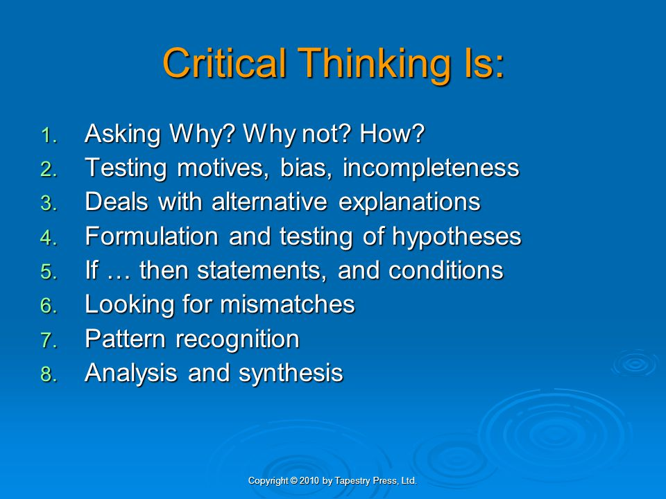 Copyright © 2010 by Tapestry Press, Ltd.Critical thinking skills help you: 1.