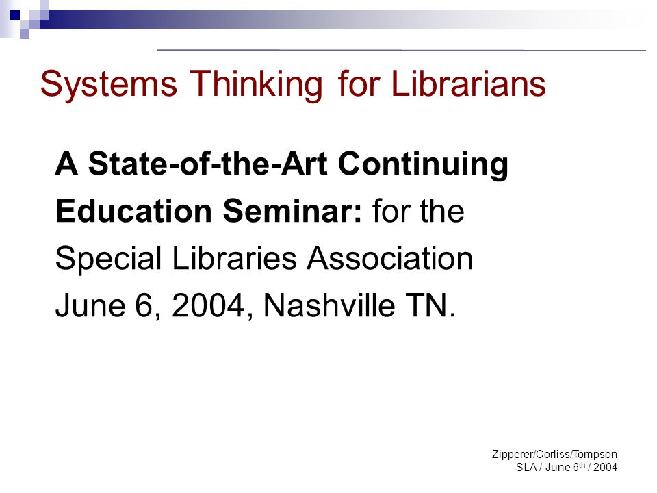 Zipperer/Corliss/Tompson SLA / June 6 th / 2004 Systems Thinking for Librarians Sponsored by the SLA Engineering, Biomedical & Life Sciences Divisions and Aerospace section of SLA-SNG Moderated by: Cynthia Bennington, SLA/ Eng Support from EBSCO