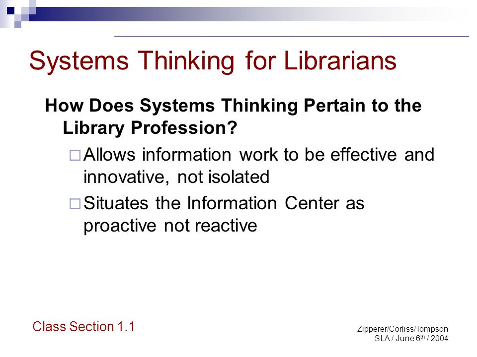 Zipperer/Corliss/Tompson SLA / June 6 th / 2004 Systems Thinking for Librarians Facilitates achievement of SLA Competencies Will highlight a few today http://www.sla.org/content/learn/comp2003/index.cfm Class Section 1.1