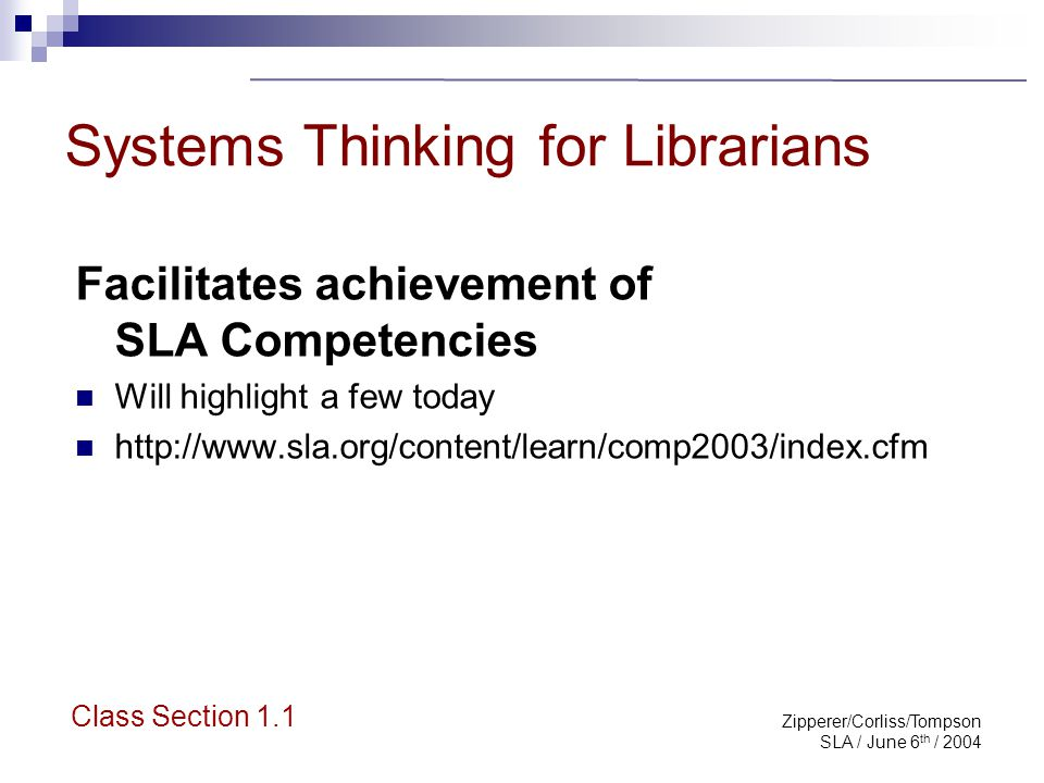 Zipperer/Corliss/Tompson SLA / June 6 th / 2004 Systems Thinking for Librarians Professional Competencies: Aligning the information organization with key stakeholders Assesses and communicates the value of the information organization Builds a dynamic collection of information resources based on deep understanding of clients Class Section 1.2