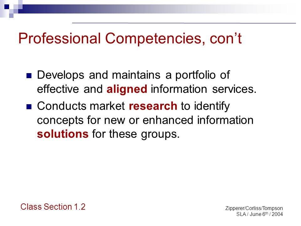 Zipperer/Corliss/Tompson SLA / June 6 th / 2004 Personal SLA Competencies The special librarian: Sees the big picture Creates partnerships and alliances Employs a team approach; recognizes the balance of collaborating, leading and following Class Section 1.2