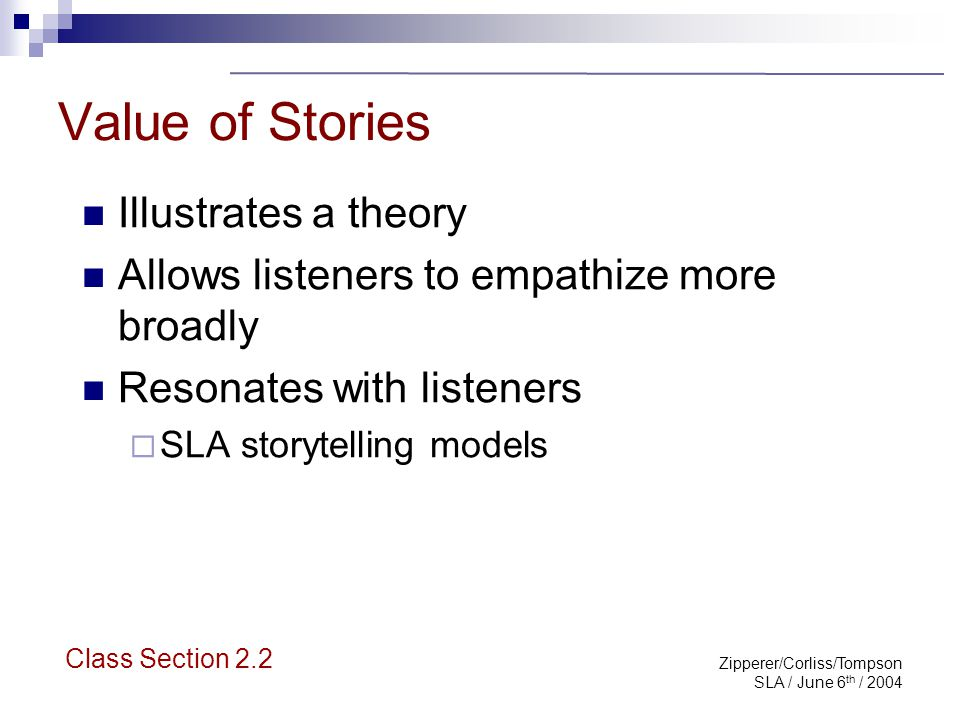 Zipperer/Corliss/Tompson SLA / June 6 th / 2004 Value of Stories If you have chosen the right story and you tell that story in a certain way, then not only do listeners understand the story...