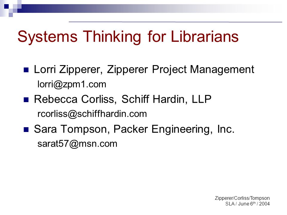 Zipperer/Corliss/Tompson SLA / June 6 th / 2004 Systems Thinking for Librarians Our actions create our reality. Peter Senge 5 th Discipline, 1990