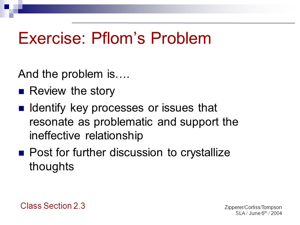 Zipperer/Corliss/Tompson SLA / June 6 th / 2004 Pflom Problem: con't Individually assess the why's that may have contributed to the situation Collect them for discussion to drill down to the root cause Class Section 2.3
