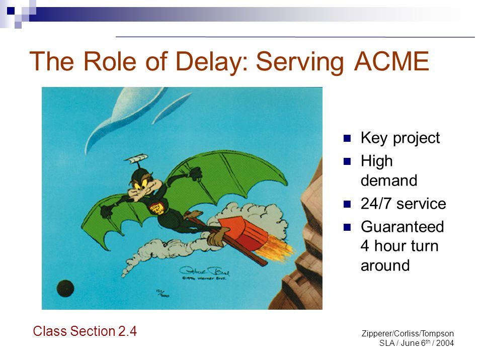 Zipperer/Corliss/Tompson SLA / June 6 th / 2004 The Role of Delay : Class Section 2.4 Time recorded hours/bills submitted ACME requests Adherence ACME leaves!