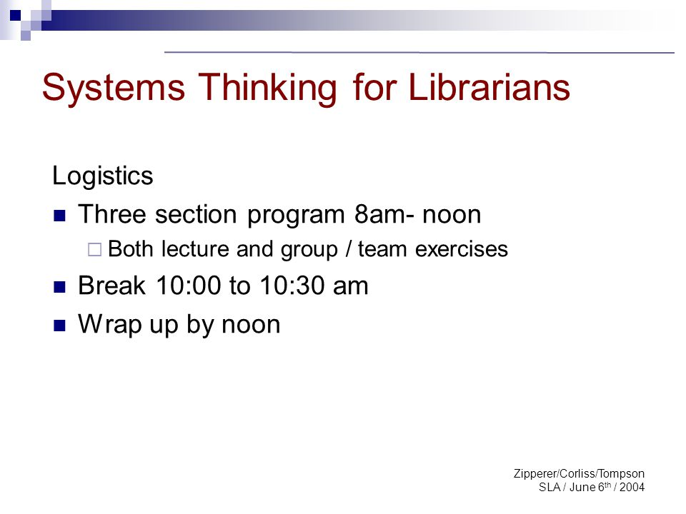 Zipperer/Corliss/Tompson SLA / June 6 th / 2004 Will you please … Introduce yourself Share one key reason for attending the class Systems Thinking for Librarians