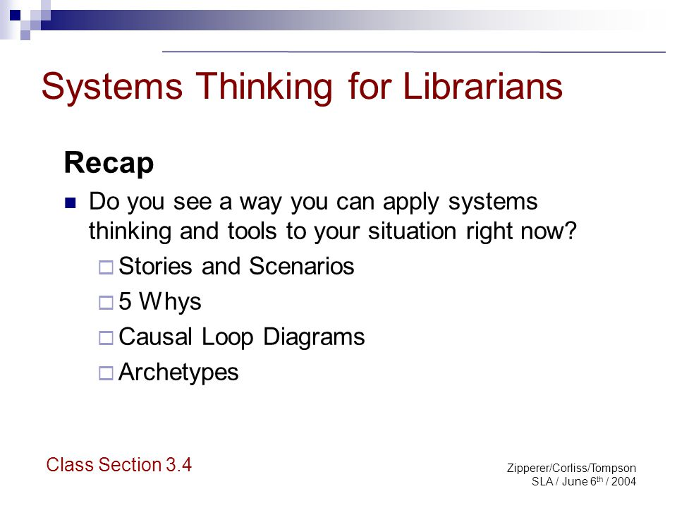 Zipperer/Corliss/Tompson SLA / June 6 th / 2004 Systems Thinking for Librarians Wrap Up Refer back to desired goals from morning Please fill out evaluation form Please leave cards if you are willing to give us feedback down the road.