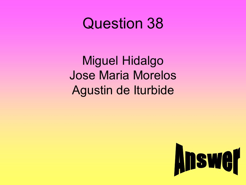 Answer 38 Independence leaders of Mexico