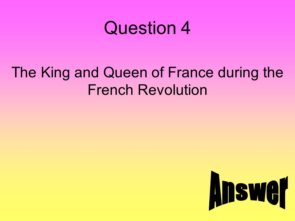 Answer 4 King Louis XVI and Queen Marie Antoinette