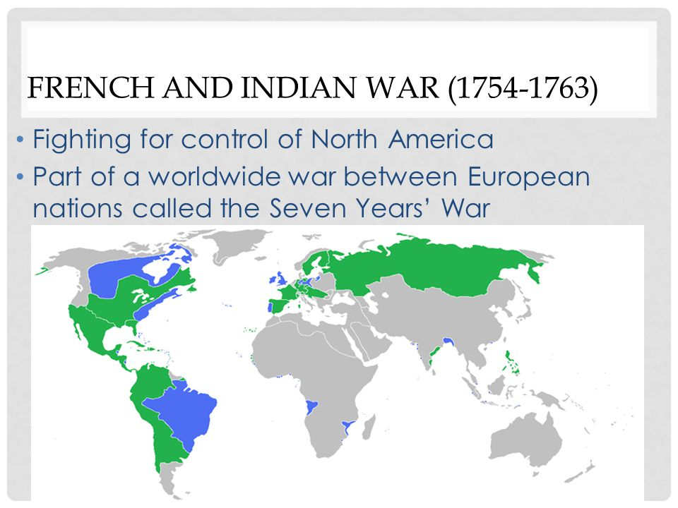 FRENCH AND INDIAN WAR (1754-1763) Part of a worldwide war between European nations called the Seven Years' War British victory Gained control over all territory east of the Mississippi River Very expensive war