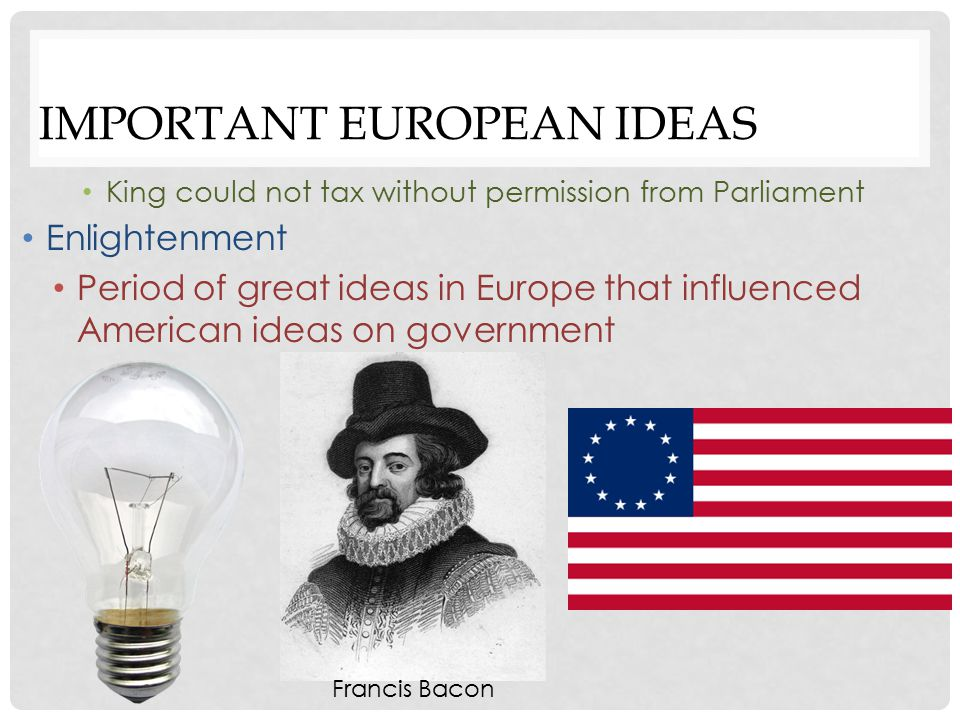 IMPORTANT EUROPEAN IDEAS Period of great ideas in Europe that influenced American ideas on government English Bill of Rights Expanded the ideas of the Magna Carta Further limited the power of the English monarchy Increased rights of citizens