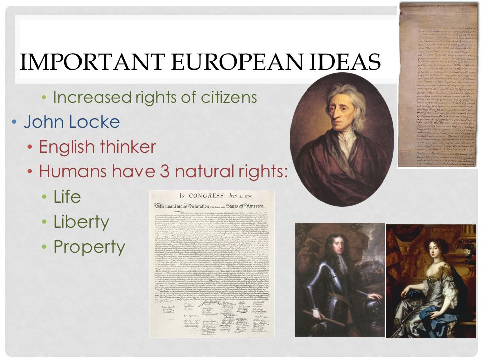 IMPORTANT EUROPEAN IDEAS Life Liberty Property Social contract Agreement between people and the government If the government fails to protect the people's rights, the people have the right (or duty) to change it or overthrow it