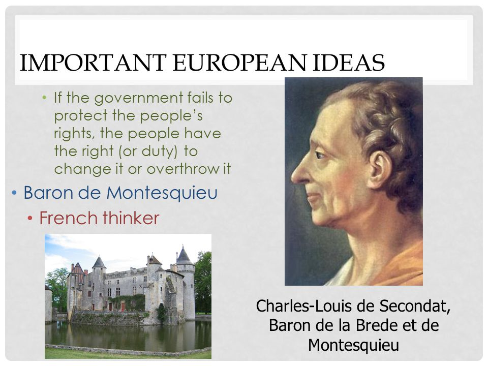 IMPORTANT EUROPEAN IDEAS Baron de Montesquieu French thinker Separation of powers into 3 branches of government