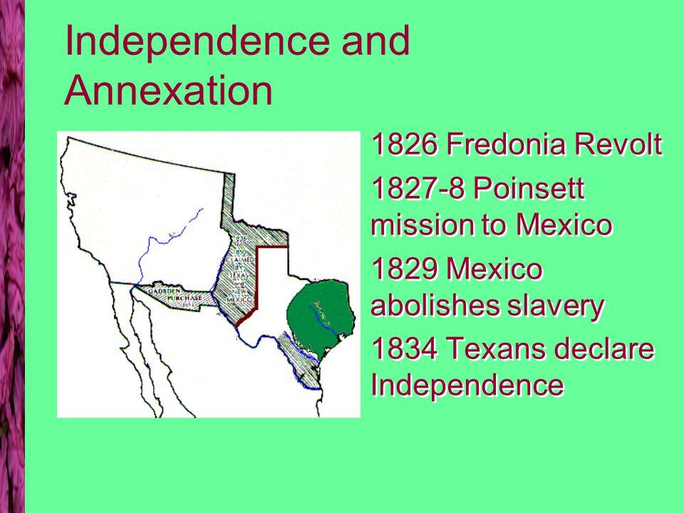 Texas Mexico War: Alamo to Annexation 1836 Battles of Alamo & San Jacinto 1837 Texas Independent 1841 Texans invade New Mexico 1845 Texas annexed as a slave state 1836 Battles of Alamo & San Jacinto 1837 Texas Independent 1841 Texans invade New Mexico 1845 Texas annexed as a slave state